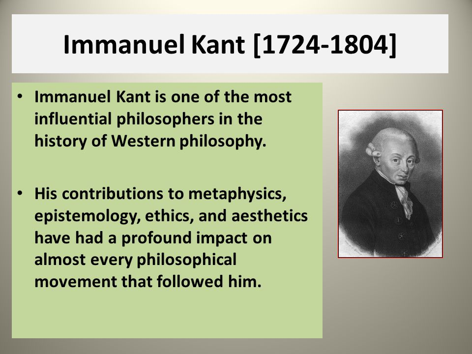 Immanuel Kant [1724-1804] Immanuel Kant is one of the most influential philosophers in the history of Western philosophy.